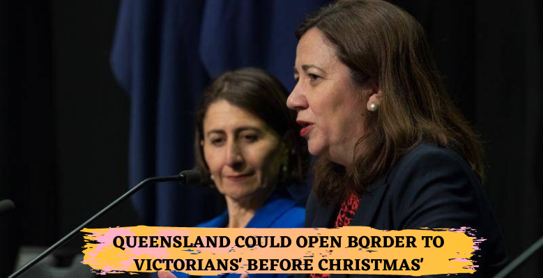 QUEENSLAND COULD OPEN BORDER TO VICTORIANS' BEFORE CHRISTMAS