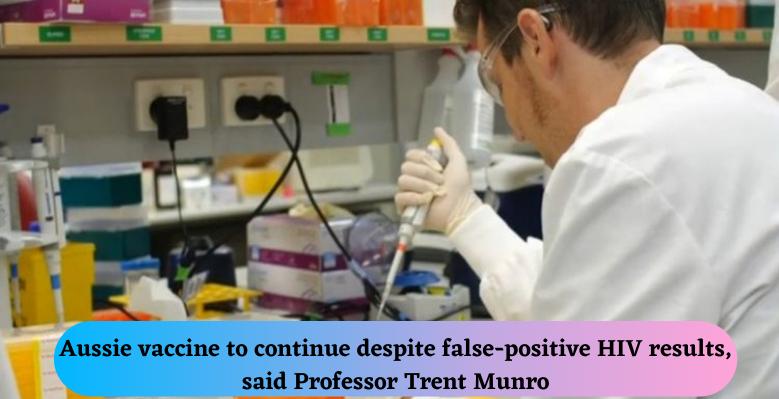 Aussie vaccine to continue despite false-positive HIV results, said Professor Trent Munro
