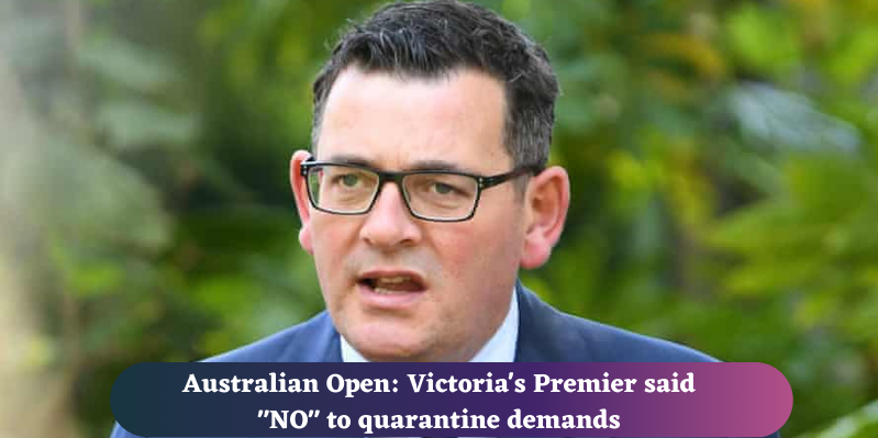 Australian Open_ Victoria's Premier said _NO_ to quarantine demands