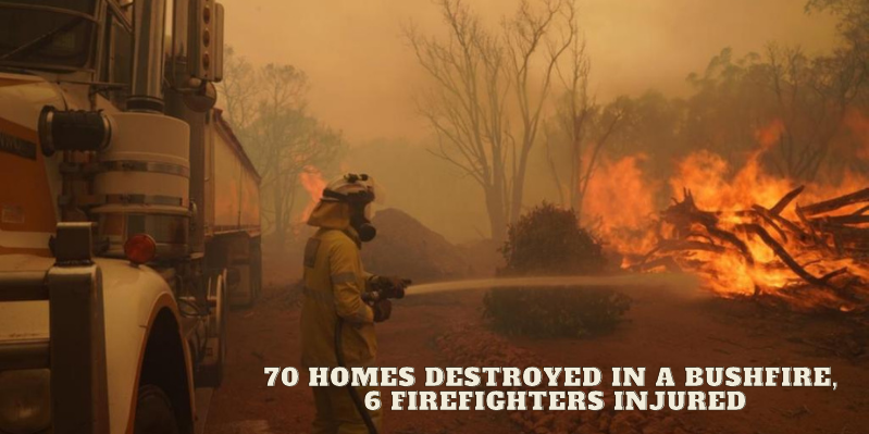 70 homes destroyed in a bushfire, 6 firefighters injured