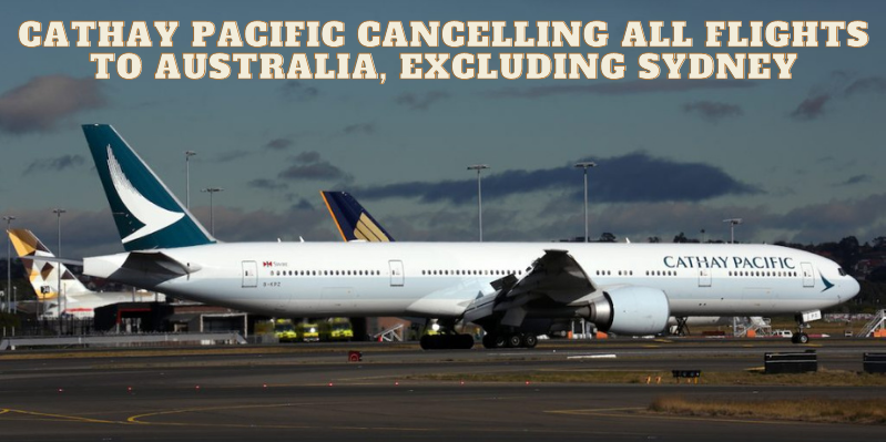 Cathay Pacific cancelling all flights to Australia, excluding Sydney