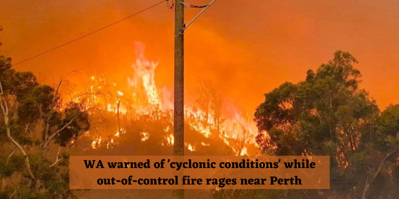 WA warned of 'cyclonic conditions' while out-of-control fire rages near Perth